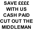 SAVE ££££ WITH US  CASH PAID CUT OUT THE MIDDLEMAN
