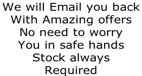 We will Email you back  With Amazing offers  No need to worry  You in safe hands Stock always Required